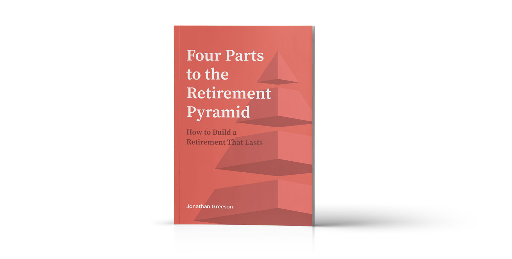 Guide: Four Parts to the Retirement Pyramid: How to Build a Retirement that Lasts, by Jonathan Greeson